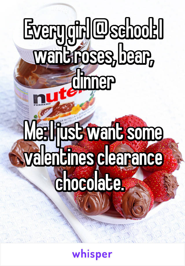 Every girl @ school: I want roses, bear, dinner  Me: I just want some valentines clearance chocolate.