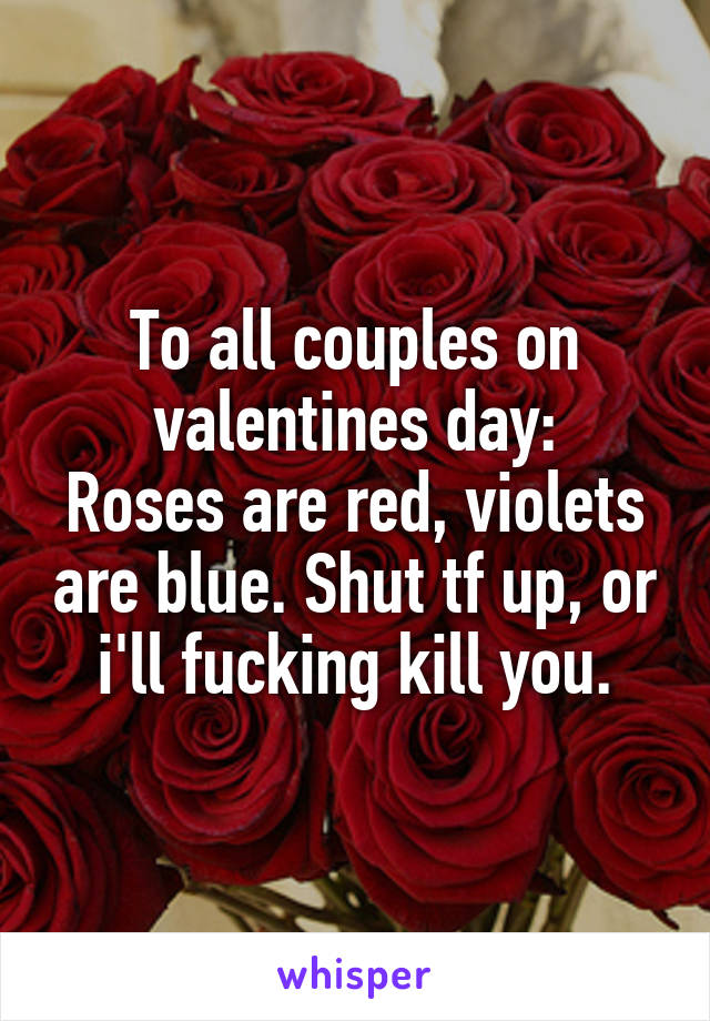 To all couples on valentines day: Roses are red, violets are blue. Shut tf up, or i'll fucking kill you.