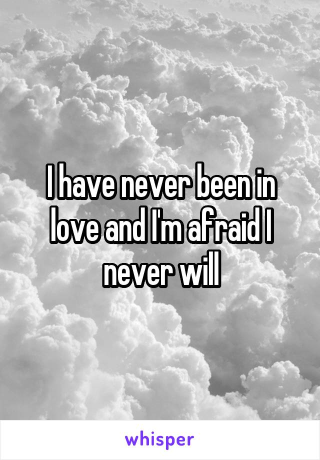 I have never been in love and I'm afraid I never will
