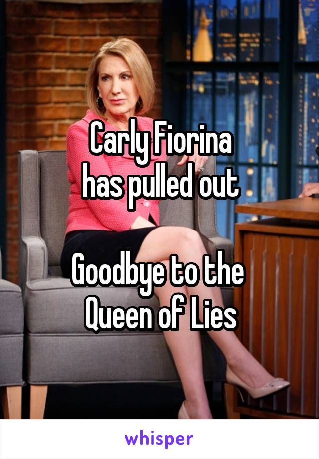 Carly Fiorina has pulled out  Goodbye to the  Queen of Lies