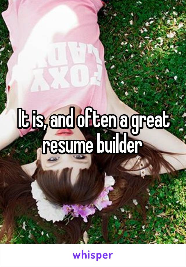 It is, and often a great resume builder