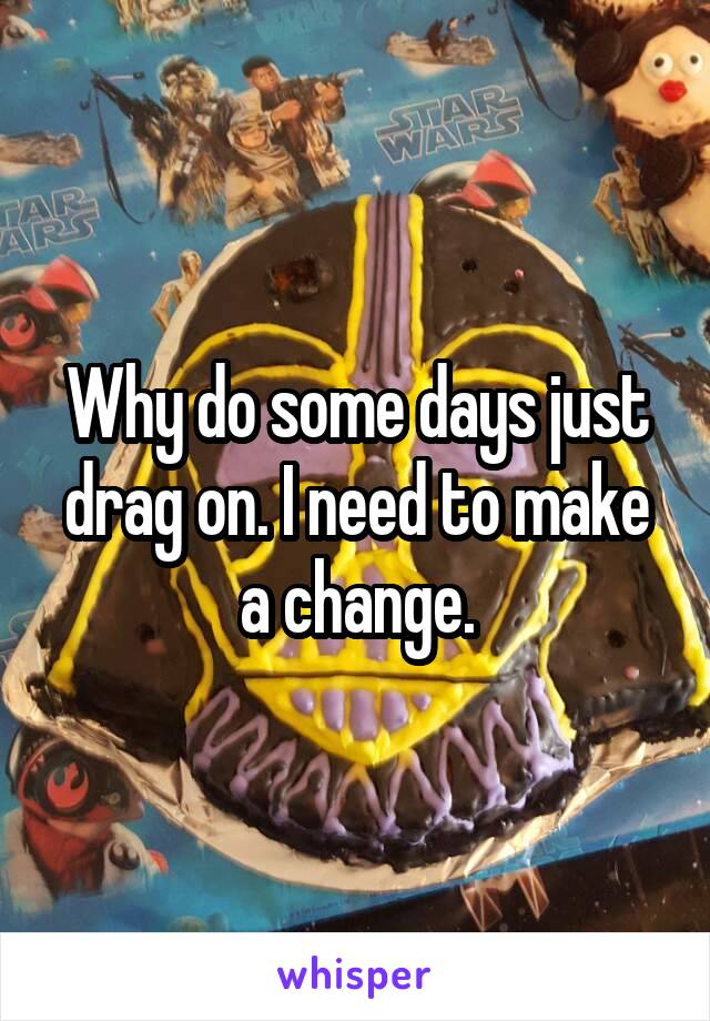 Why do some days just drag on. I need to make a change.