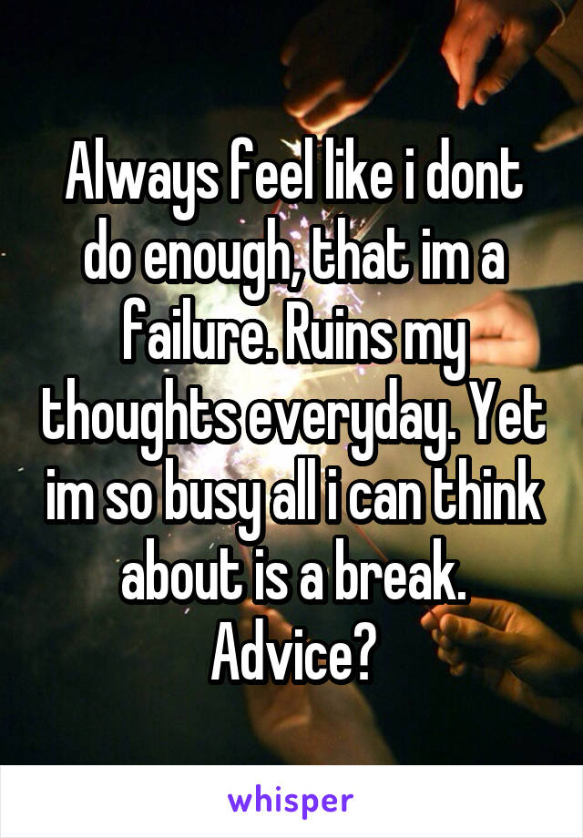 Always feel like i dont do enough, that im a failure. Ruins my thoughts everyday. Yet im so busy all i can think about is a break. Advice?