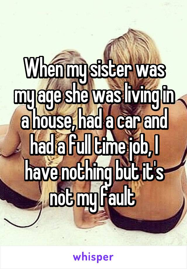 When my sister was my age she was living in a house, had a car and had a full time job, I have nothing but it's not my fault