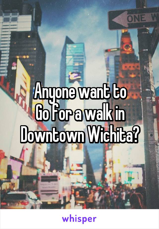 Anyone want to Go for a walk in Downtown Wichita?