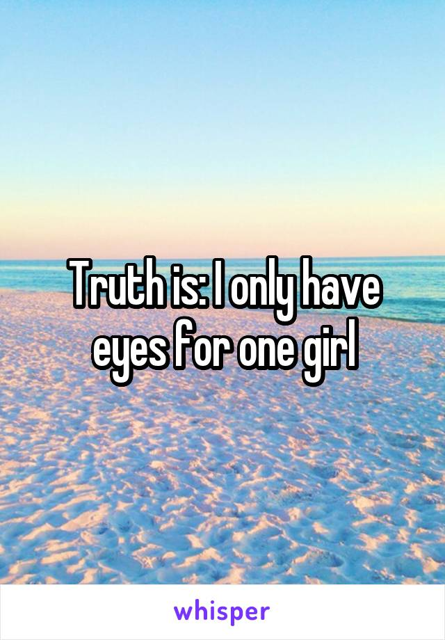 Truth is: I only have eyes for one girl