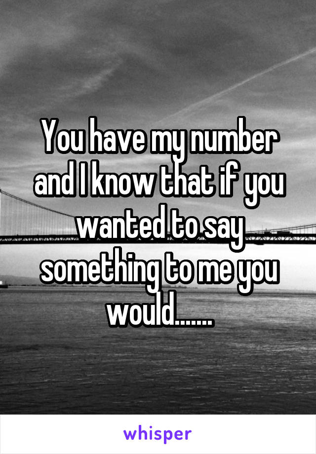 You have my number and I know that if you wanted to say something to me you would.......
