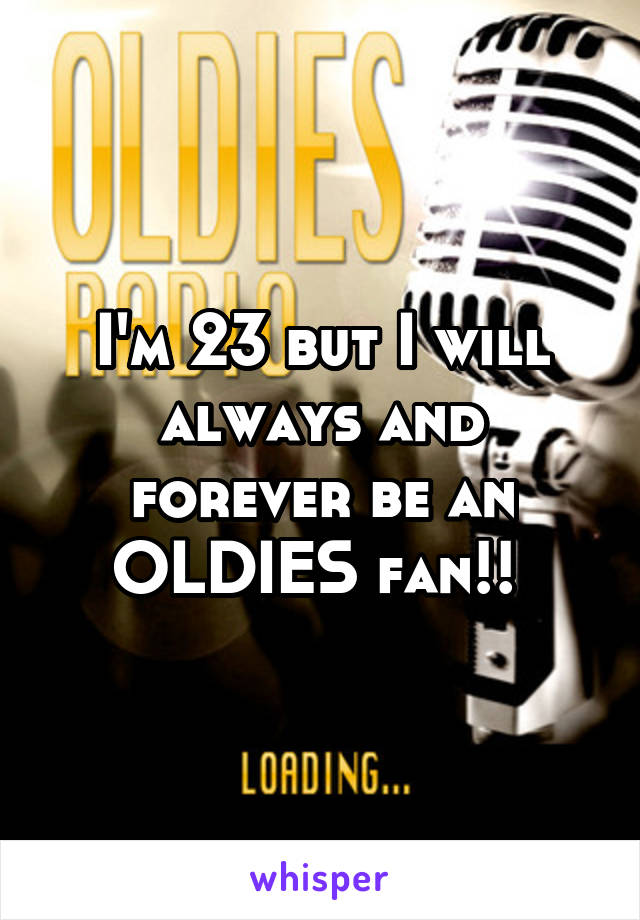 I'm 23 but I will always and forever be an OLDIES fan!!