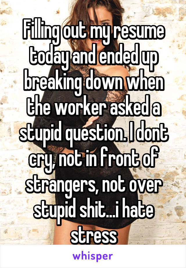 Filling out my resume today and ended up breaking down when the worker asked a stupid question. I dont cry, not in front of strangers, not over stupid shit...i hate stress