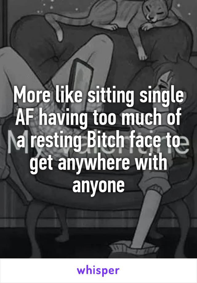 More like sitting single AF having too much of a resting Bitch face to get anywhere with anyone