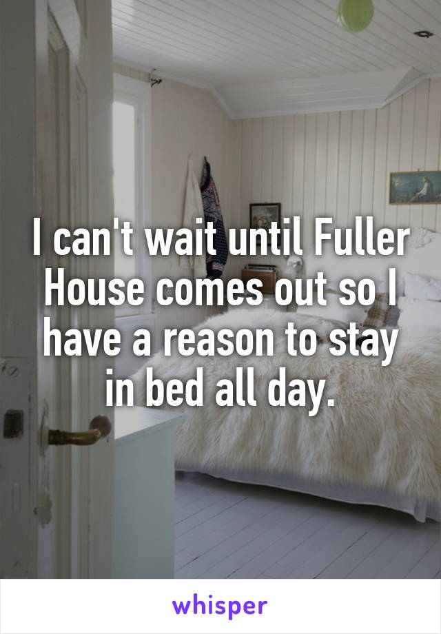 I can't wait until Fuller House comes out so I have a reason to stay in bed all day.