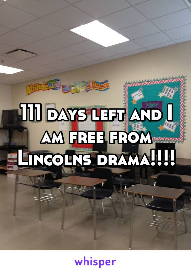111 days left and I am free from Lincolns drama!!!!