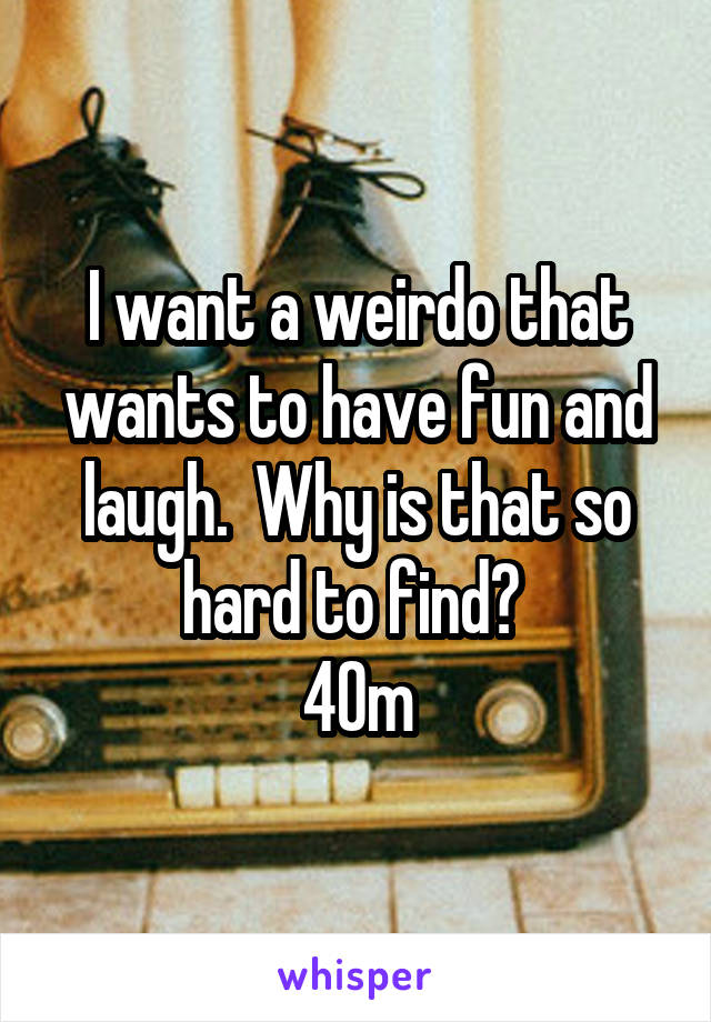 I want a weirdo that wants to have fun and laugh.  Why is that so hard to find?  40m