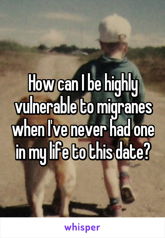 How can I be highly vulnerable to migranes when I've never had one in my life to this date?