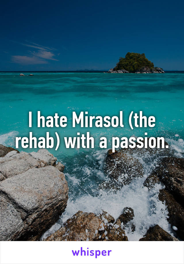 I hate Mirasol (the rehab) with a passion.