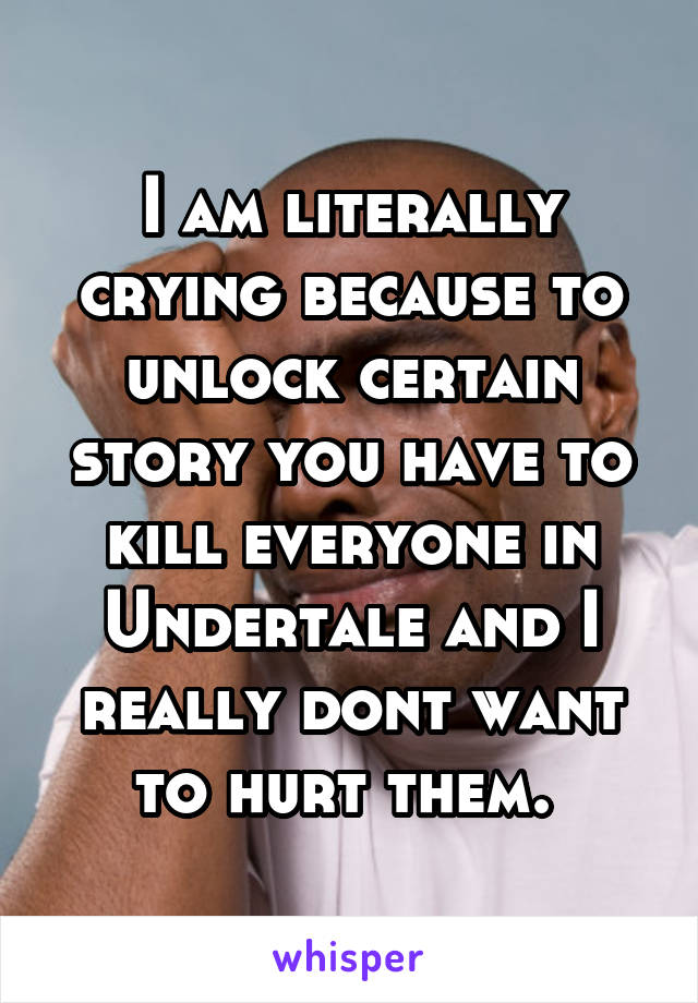 I am literally crying because to unlock certain story you have to kill everyone in Undertale and I really dont want to hurt them.