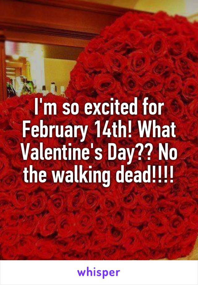 I'm so excited for February 14th! What Valentine's Day?? No the walking dead!!!!
