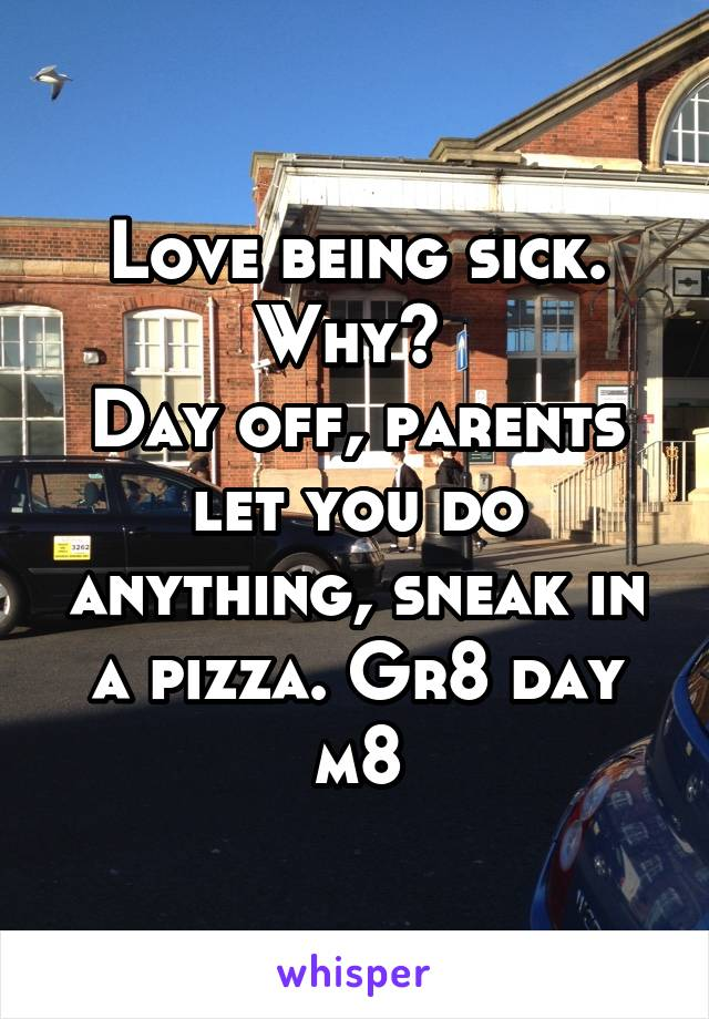 Love being sick. Why?  Day off, parents let you do anything, sneak in a pizza. Gr8 day m8