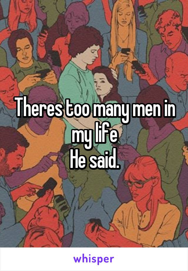 Theres too many men in my life He said.