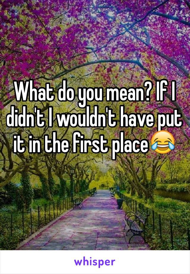 What do you mean? If I didn't I wouldn't have put it in the first place😂