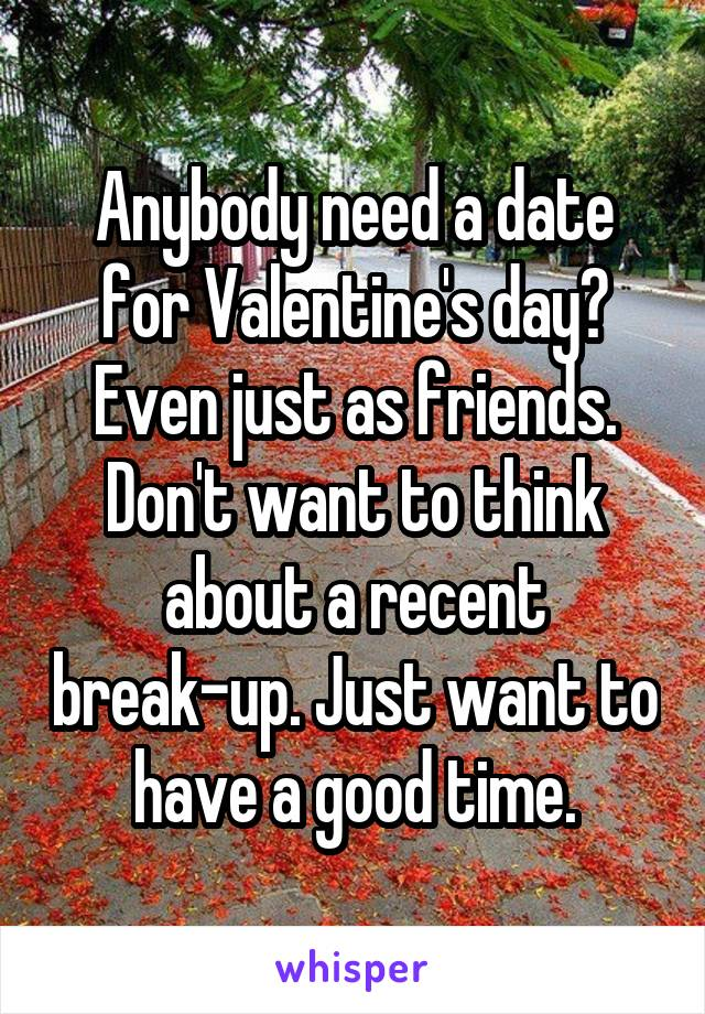 Anybody need a date for Valentine's day? Even just as friends. Don't want to think about a recent break-up. Just want to have a good time.