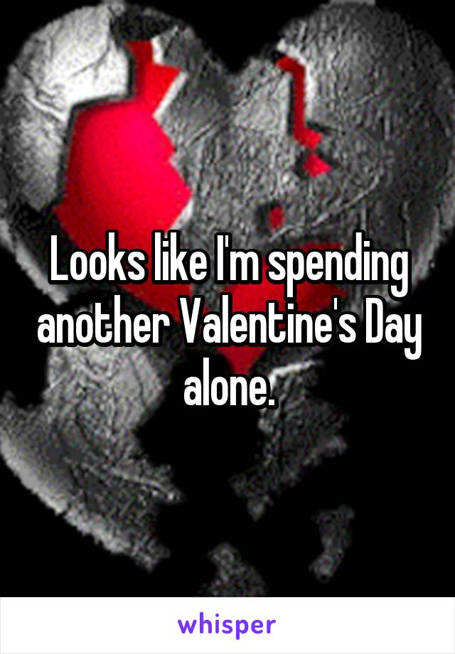 Looks like I'm spending another Valentine's Day alone.