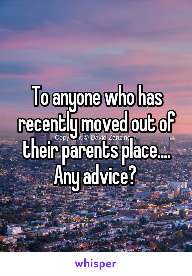 To anyone who has recently moved out of their parents place.... Any advice?