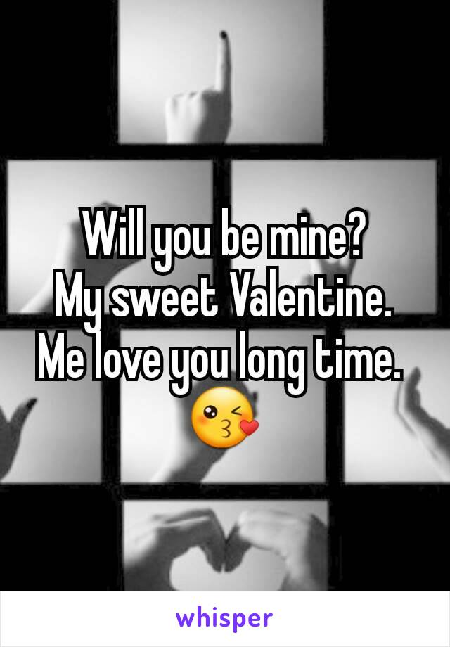 Will you be mine? My sweet Valentine. Me love you long time.  😘