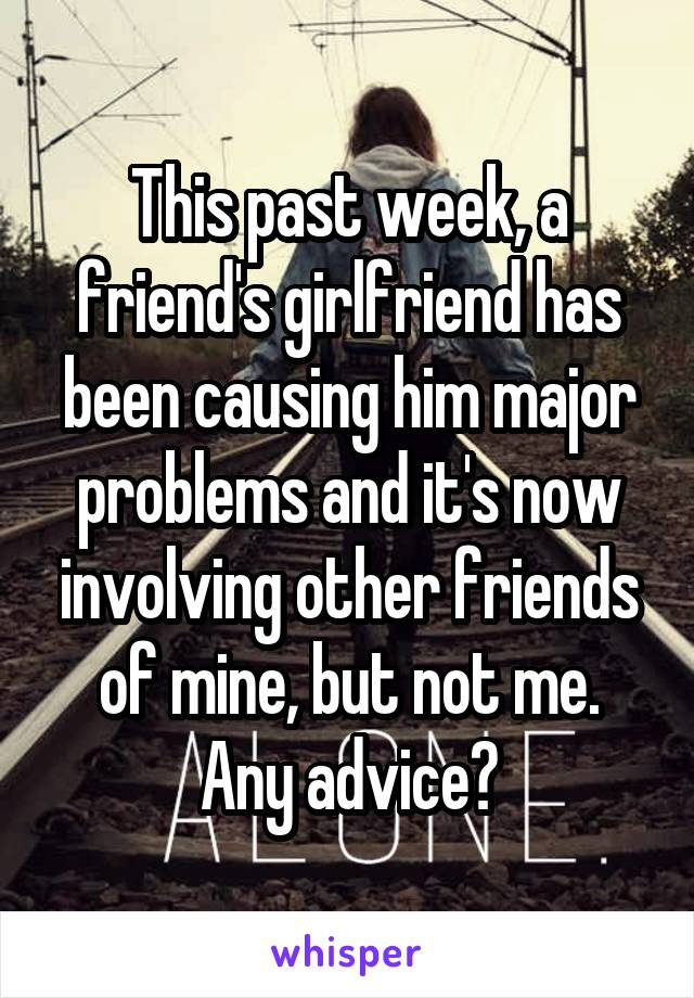 This past week, a friend's girlfriend has been causing him major problems and it's now involving other friends of mine, but not me. Any advice?