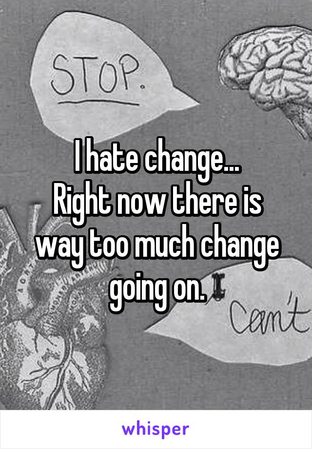 I hate change... Right now there is way too much change going on.