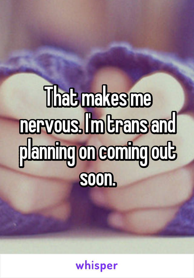 That makes me nervous. I'm trans and planning on coming out soon.