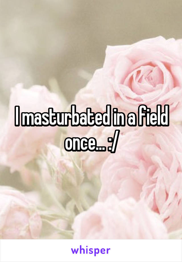 I masturbated in a field once... :/