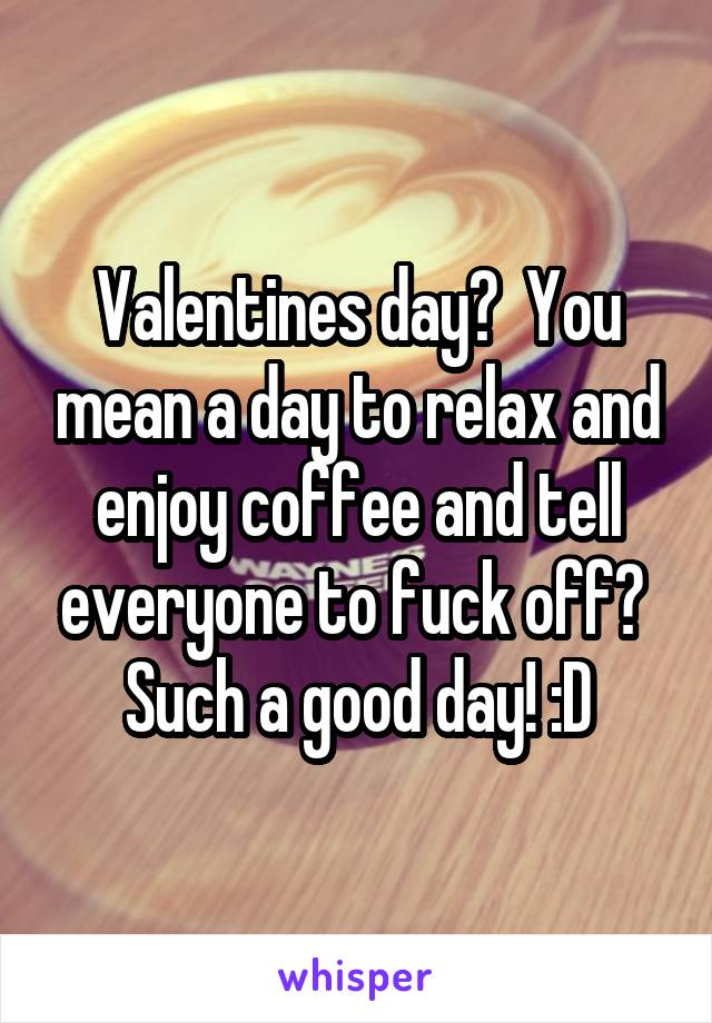 Valentines day?  You mean a day to relax and enjoy coffee and tell everyone to fuck off?  Such a good day! :D