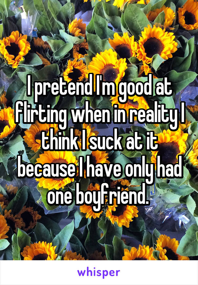 I pretend I'm good at flirting when in reality I think I suck at it because I have only had one boyfriend.