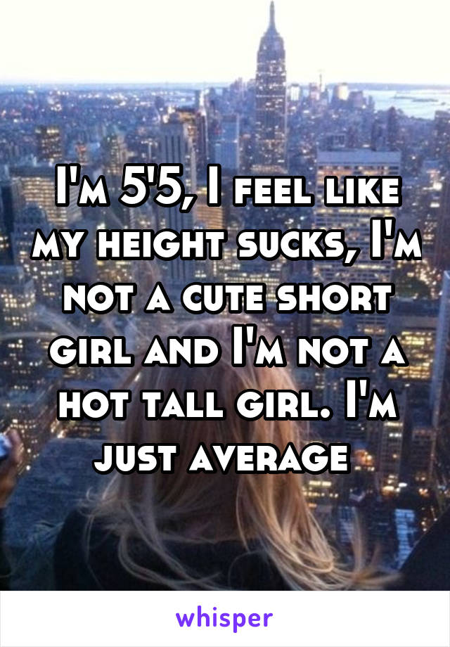 I'm 5'5, I feel like my height sucks, I'm not a cute short girl and I'm not a hot tall girl. I'm just average