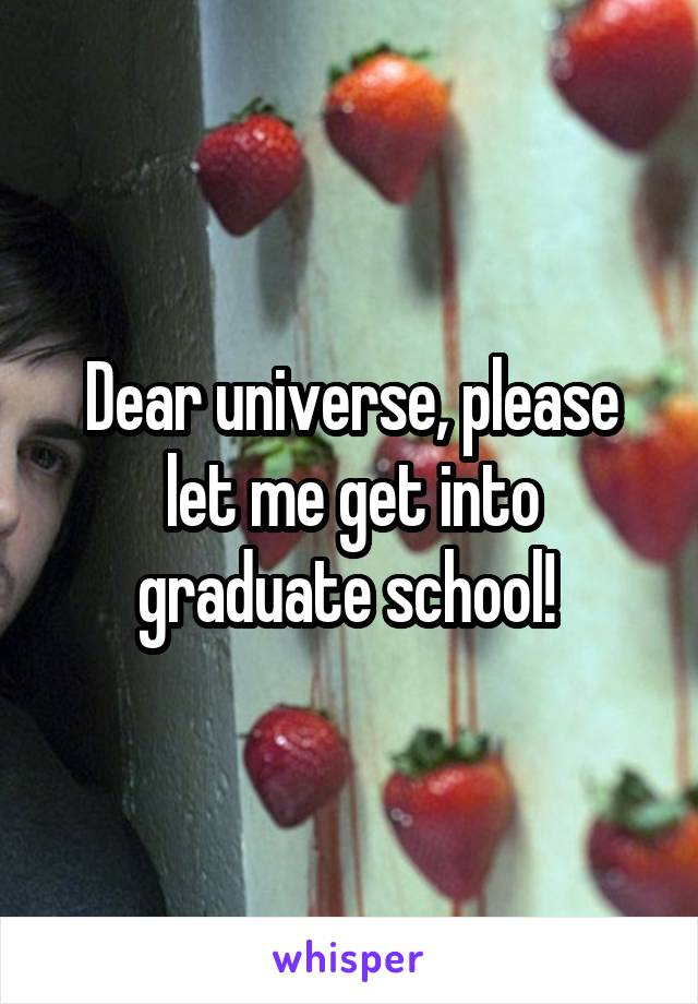 Dear universe, please let me get into graduate school!