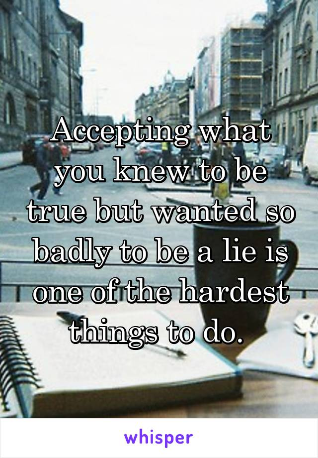 Accepting what you knew to be true but wanted so badly to be a lie is one of the hardest things to do.