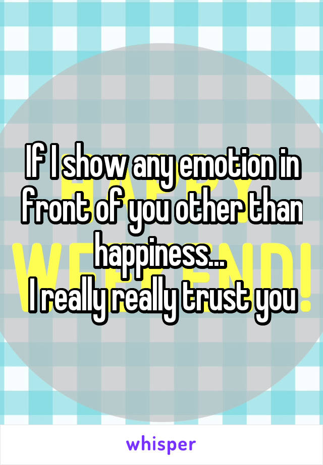 If I show any emotion in front of you other than happiness...  I really really trust you
