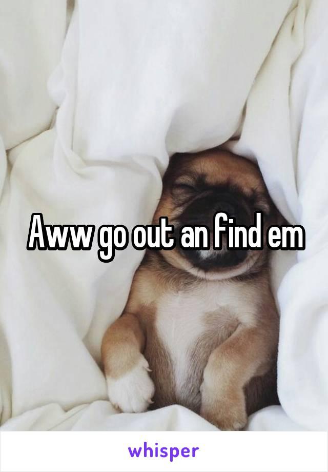 Aww go out an find em