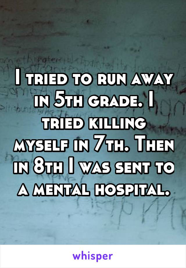 I tried to run away in 5th grade. I tried killing myself in 7th. Then in 8th I was sent to a mental hospital.