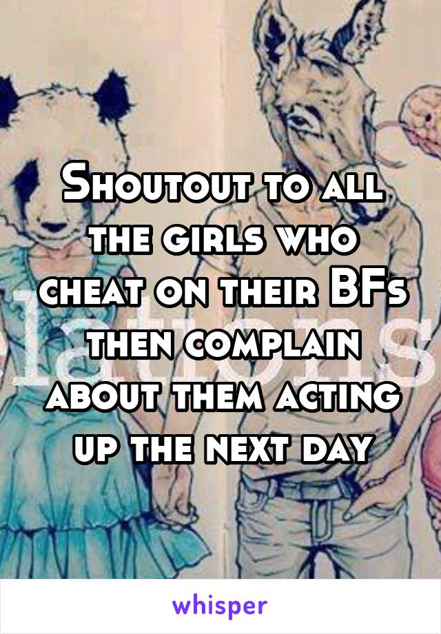 Shoutout to all the girls who cheat on their BFs then complain about them acting up the next day