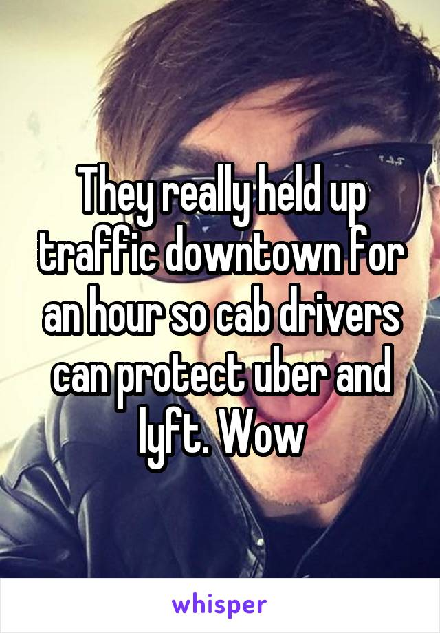 They really held up traffic downtown for an hour so cab drivers can protect uber and lyft. Wow