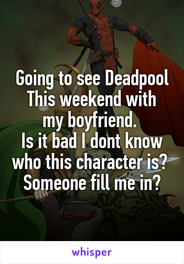 Going to see Deadpool This weekend with my boyfriend.  Is it bad I dont know who this character is?  Someone fill me in?
