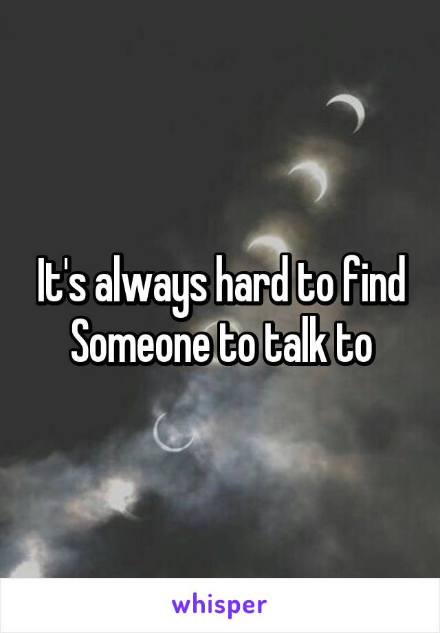 It's always hard to find Someone to talk to