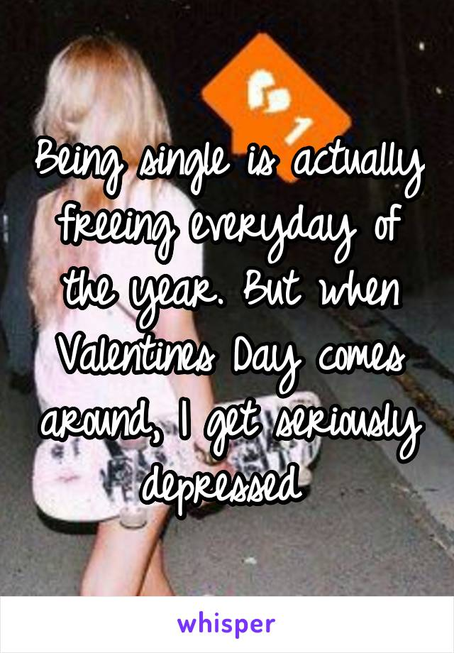 Being single is actually freeing everyday of the year. But when Valentines Day comes around, I get seriously depressed