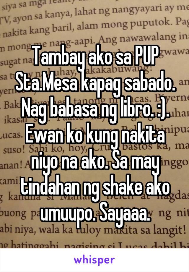 Tambay ako sa PUP Sta.Mesa kapag sabado. Nag babasa ng libro. :). Ewan ko kung nakita niyo na ako. Sa may tindahan ng shake ako umuupo. Sayaaa.