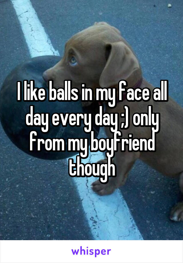 I like balls in my face all day every day ;) only from my boyfriend though
