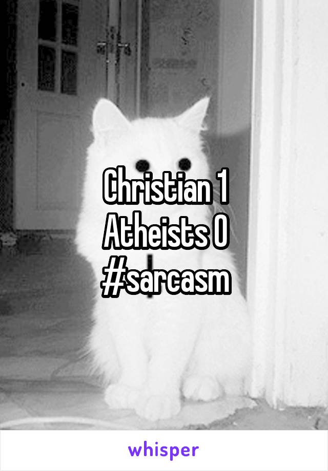 Christian 1 Atheists 0 #sarcasm