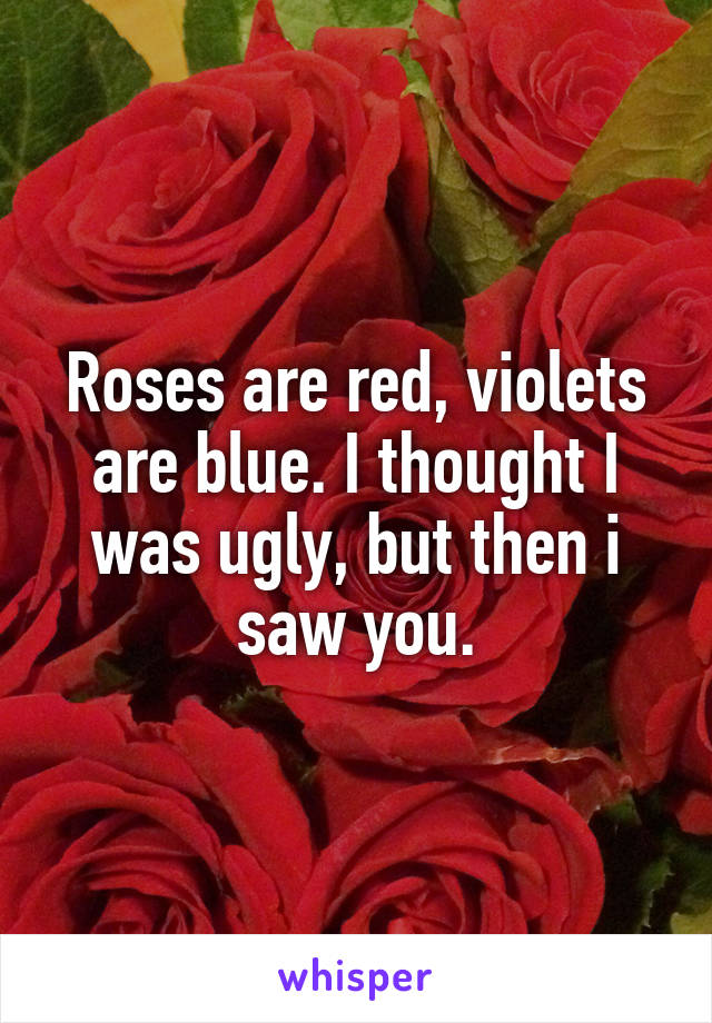 Roses are red, violets are blue. I thought I was ugly, but then i saw you.