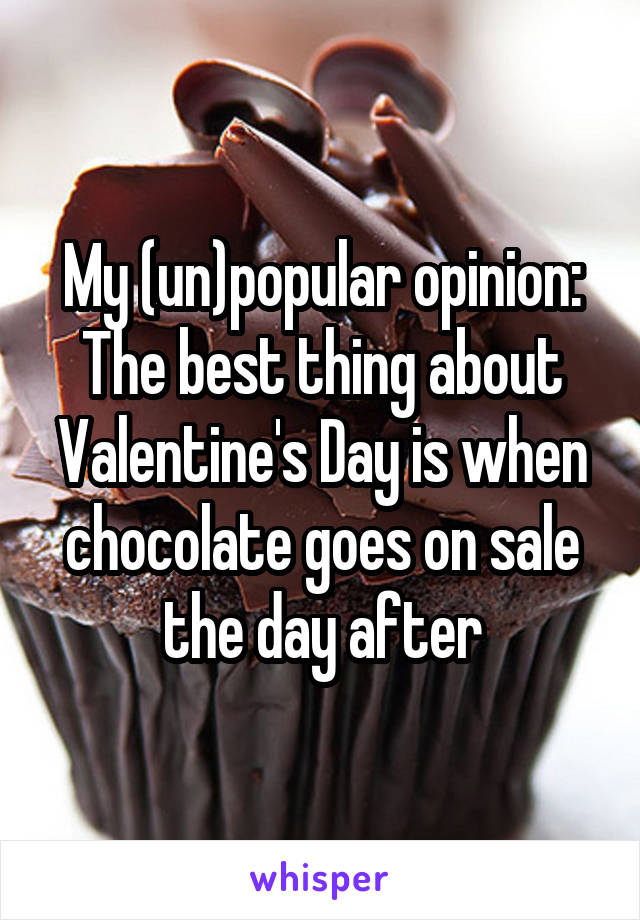 My (un)popular opinion: The best thing about Valentine's Day is when chocolate goes on sale the day after